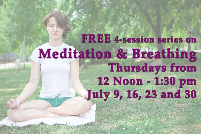 Meditation and Breathing classes on Thursdays from 12 Noon - 1:30 pm on July 9, 16, 23 and 30.